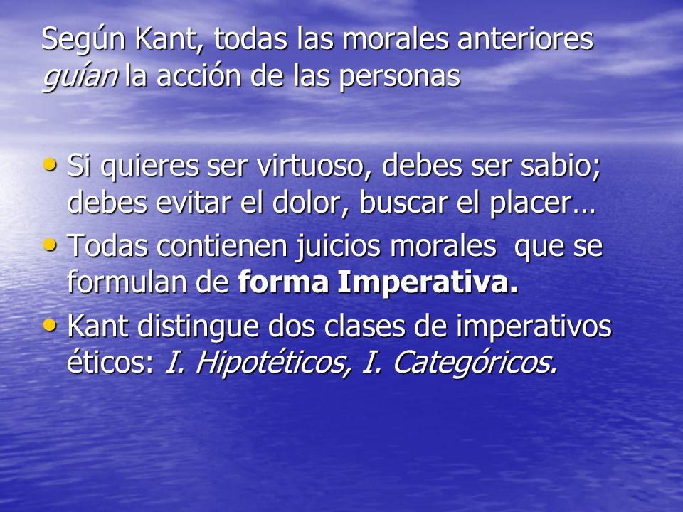 Según Kant, todas las morales anteriores guían la acción de las personas Si quieres ser virtuoso, debes ser sabio; debes evitar el dolor, buscar el pl