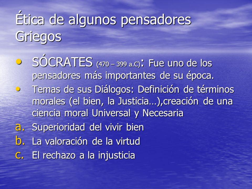 Ética de algunos pensadores Griegos SÓCRATES (470 – 399 a.C) : Fue uno de los pensadores más importantes de su época. SÓCRATES (470 – 399 a.C) : Fue u