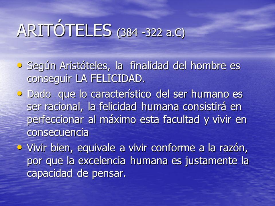 ARITÓTELES (384 -322 a.C) Según Aristóteles, la finalidad del hombre es conseguir LA FELICIDAD. Según Aristóteles, la finalidad del hombre es consegui