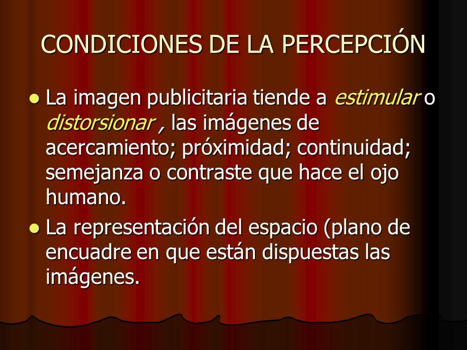 CONDICIONES DE LA PERCEPCIÓN La imagen publicitaria tiende a estimular o distorsionar, las imágenes de acercamiento; próximidad; continuidad; semejanz