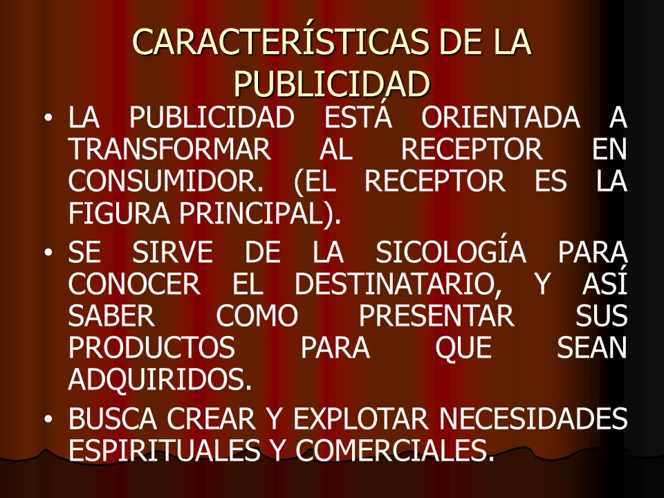 CARACTERÍSTICAS DE LA PUBLICIDAD LA PUBLICIDAD ESTÁ ORIENTADA A TRANSFORMAR AL RECEPTOR EN CONSUMIDOR. (EL RECEPTOR ES LA FIGURA PRINCIPAL). SE SIRVE