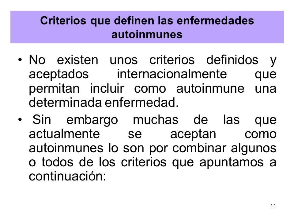 11 Criterios que definen las enfermedades autoinmunes No existen unos criterios definidos y aceptados internacionalmente que permitan incluir como aut
