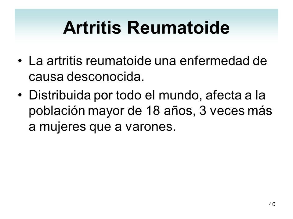40 Artritis Reumatoide La artritis reumatoide una enfermedad de causa desconocida. Distribuida por todo el mundo, afecta a la población mayor de 18 añ