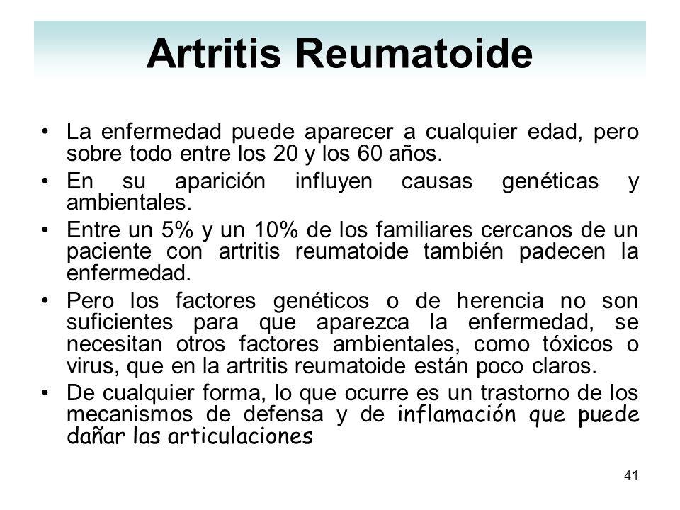 41 Artritis Reumatoide La enfermedad puede aparecer a cualquier edad, pero sobre todo entre los 20 y los 60 años. En su aparición influyen causas gené