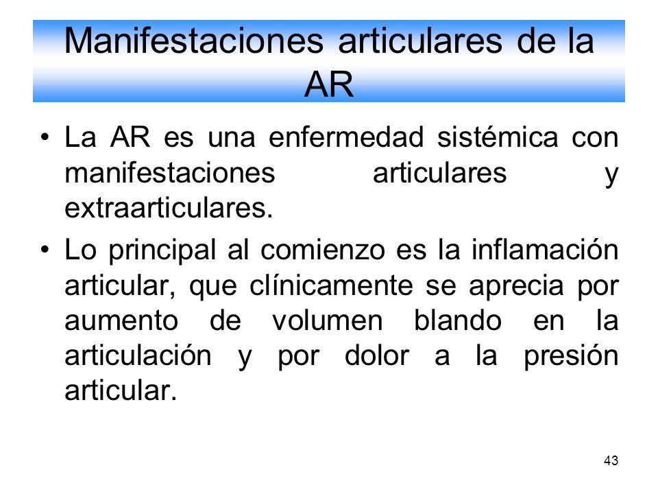 43 Manifestaciones articulares de la AR La AR es una enfermedad sistémica con manifestaciones articulares y extraarticulares. Lo principal al comienzo