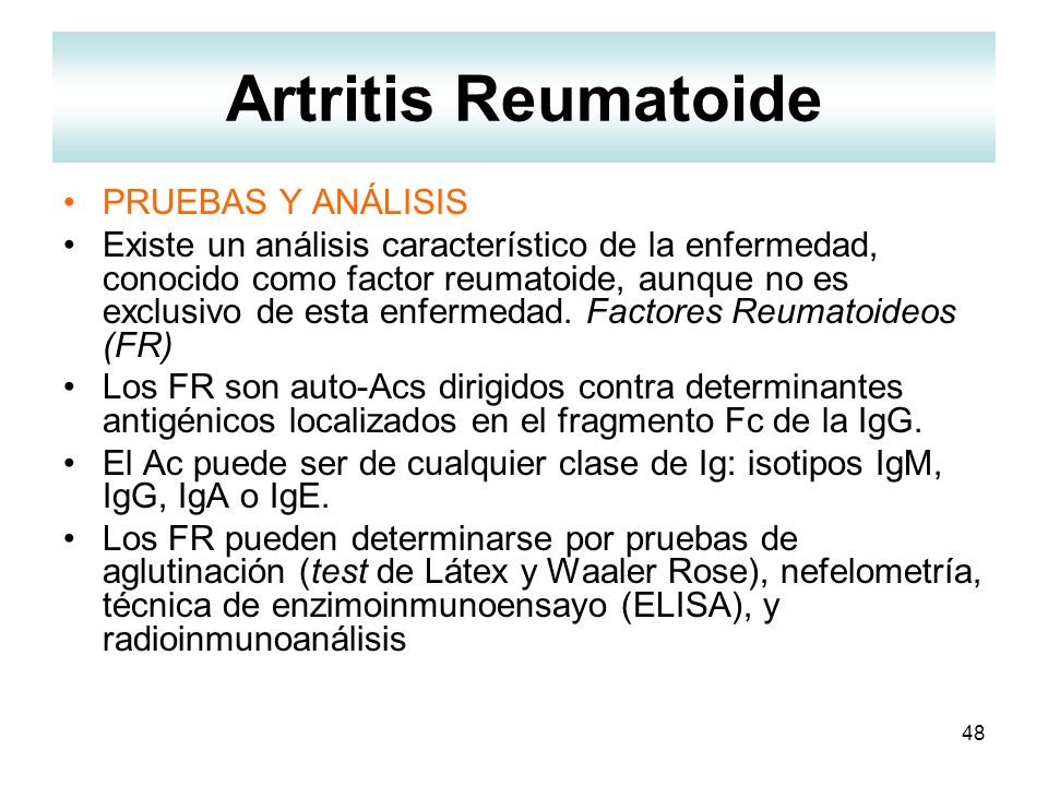 48 Artritis Reumatoide PRUEBAS Y ANÁLISIS Existe un análisis característico de la enfermedad, conocido como factor reumatoide, aunque no es exclusivo