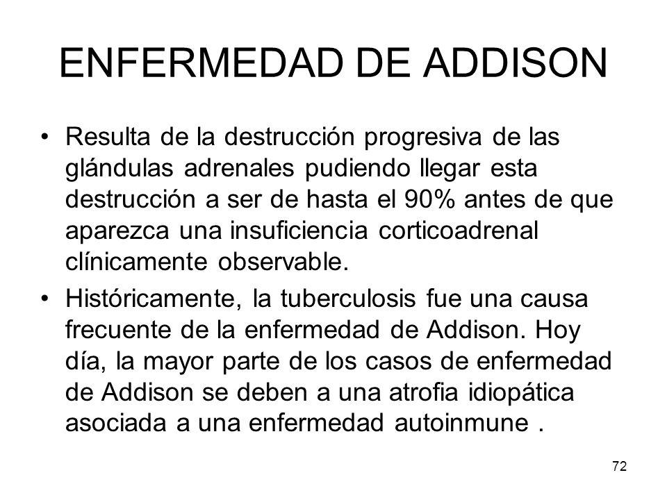 72 ENFERMEDAD DE ADDISON Resulta de la destrucción progresiva de las glándulas adrenales pudiendo llegar esta destrucción a ser de hasta el 90% antes