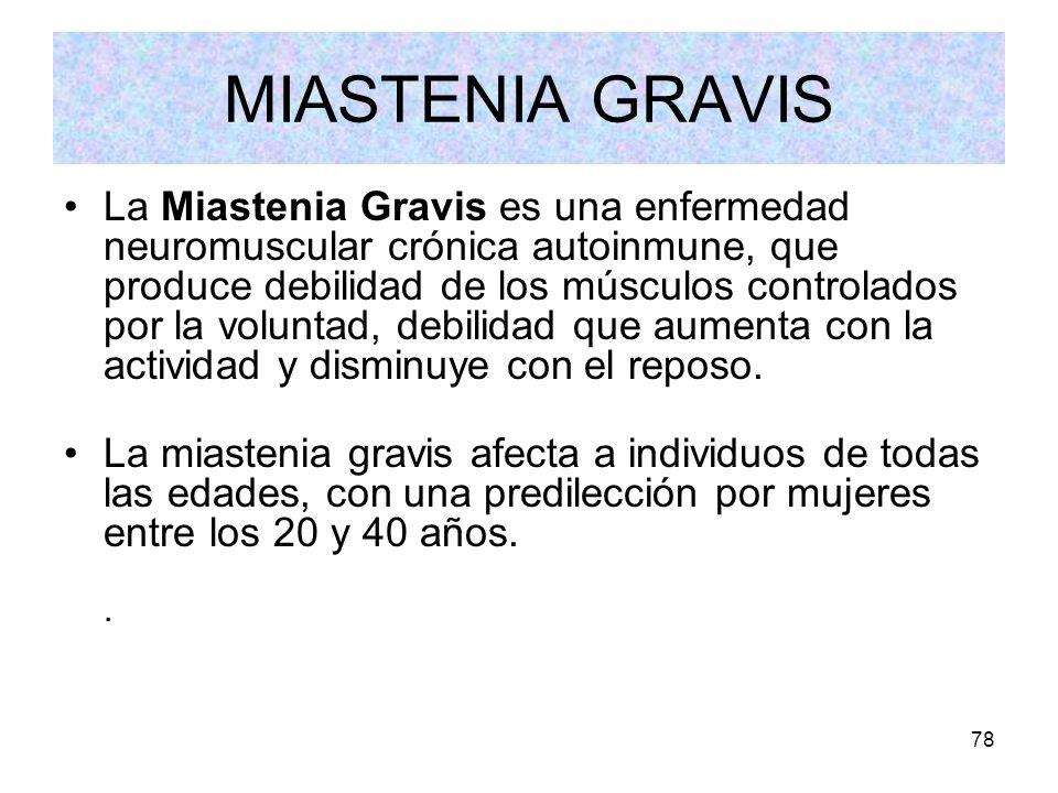 78 MIASTENIA GRAVIS La Miastenia Gravis es una enfermedad neuromuscular crónica autoinmune, que produce debilidad de los músculos controlados por la v