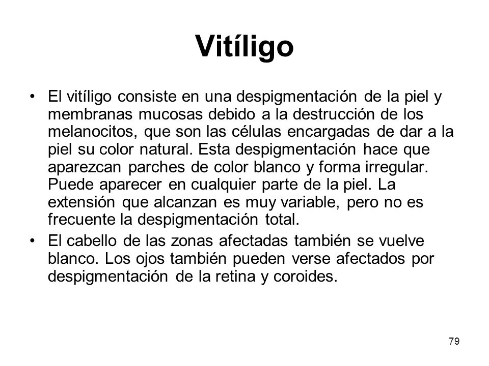 79 Vitíligo El vitíligo consiste en una despigmentación de la piel y membranas mucosas debido a la destrucción de los melanocitos, que son las células