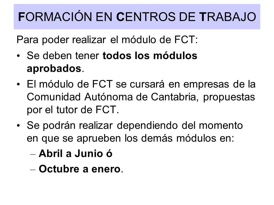 FORMACIÓN EN CENTROS DE TRABAJO Para poder realizar el módulo de FCT: Se deben tener todos los módulos aprobados. El módulo de FCT se cursará en empre