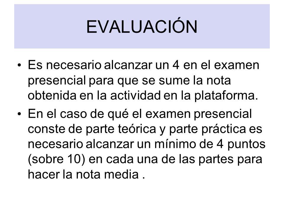 EVALUACIÓN Es necesario alcanzar un 4 en el examen presencial para que se sume la nota obtenida en la actividad en la plataforma. En el caso de qué el