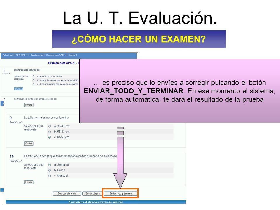 La U. T. Evaluación. ¿CÓMO HACER UN EXAMEN? … es preciso que lo envíes a corregir pulsando el botón ENVIAR_TODO_Y_TERMINAR. En ese momento el sistema,