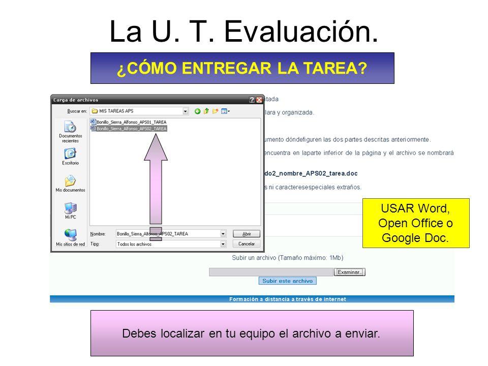 La U. T. Evaluación. ¿CÓMO ENTREGAR LA TAREA? Debes localizar en tu equipo el archivo a enviar. USAR Word, Open Office o Google Doc.
