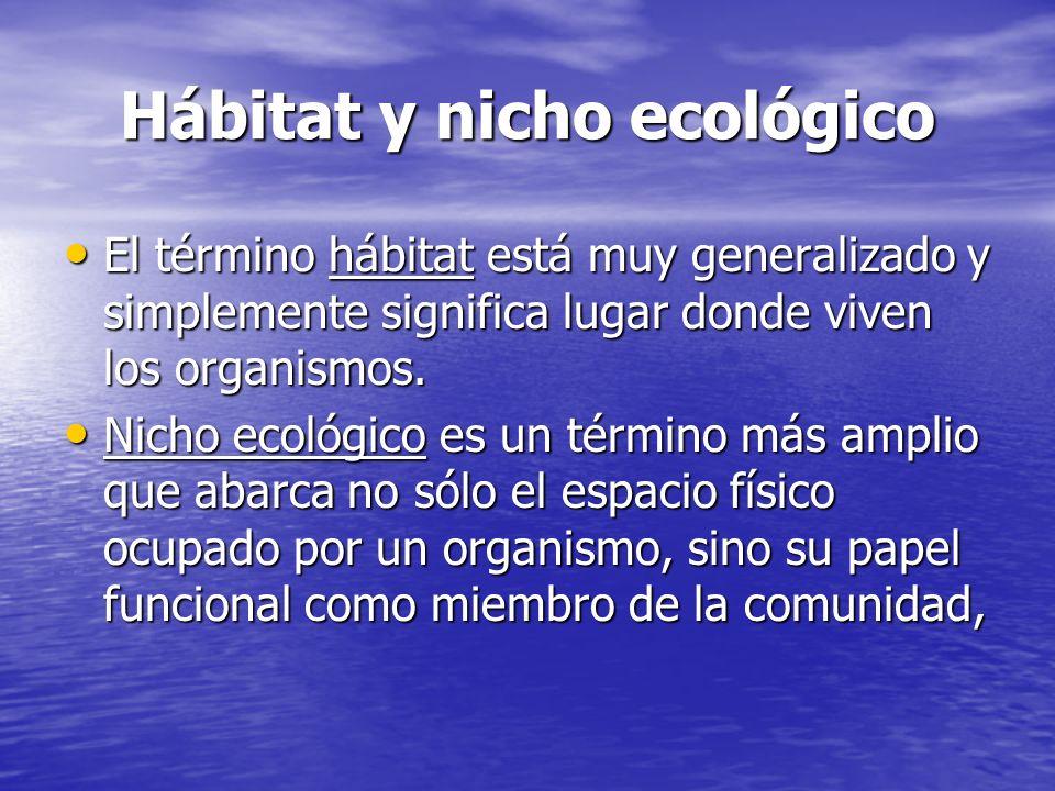 Hábitat y nicho ecológico El término hábitat está muy generalizado y simplemente significa lugar donde viven los organismos. El término hábitat está m