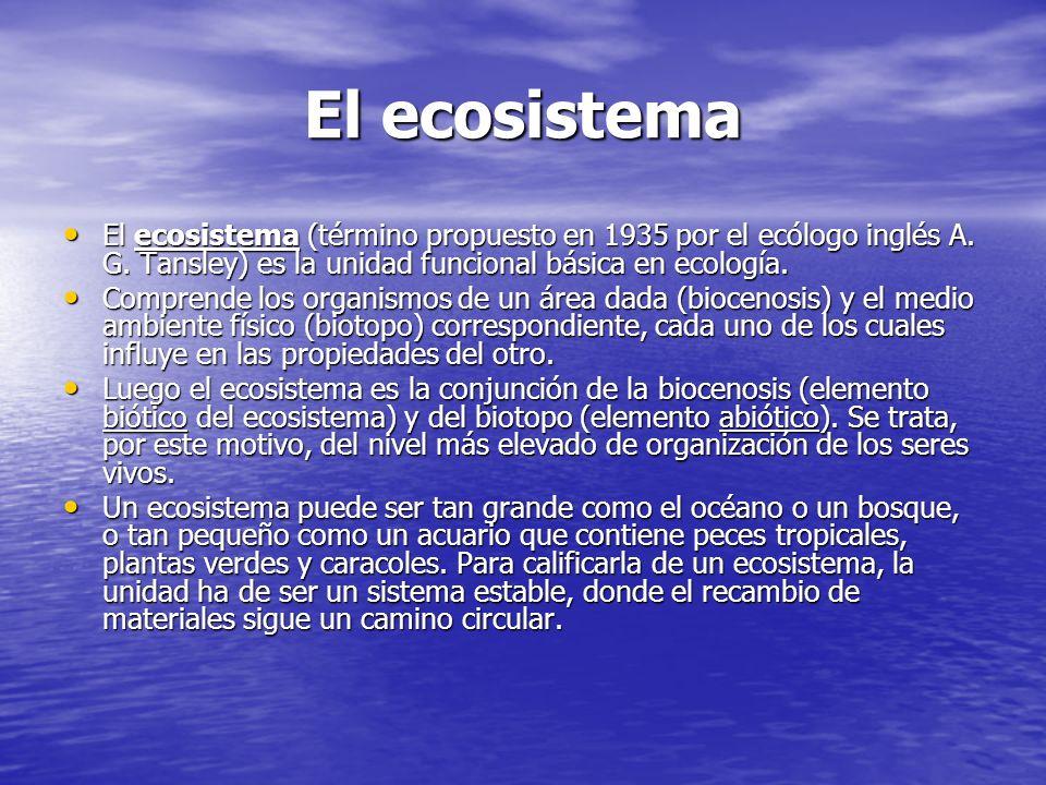 El ecosistema El ecosistema (término propuesto en 1935 por el ecólogo inglés A. G. Tansley) es la unidad funcional básica en ecología. El ecosistema (