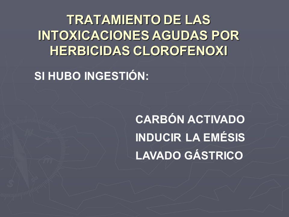 TRATAMIENTO DE LAS INTOXICACIONES AGUDAS POR HERBICIDAS CLOROFENOXI SI HUBO INGESTIÓN: CARBÓN ACTIVADO INDUCIR LA EMÉSIS LAVADO GÁSTRICO