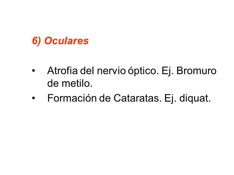6) Oculares Atrofia del nervio óptico. Ej. Bromuro de metilo. Formación de Cataratas. Ej. diquat.