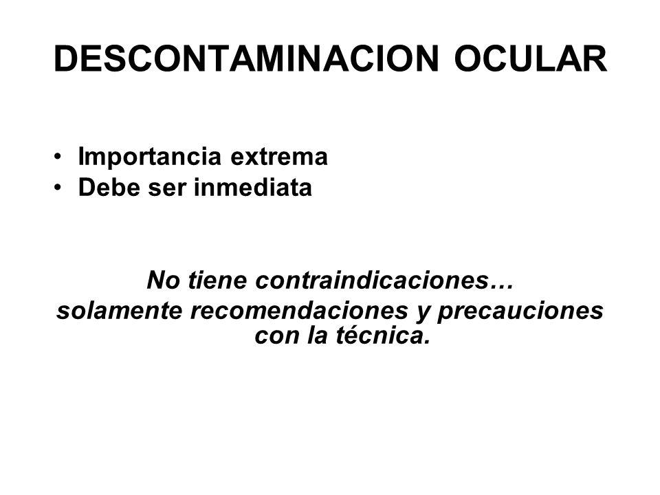 DESCONTAMINACION OCULAR Importancia extrema Debe ser inmediata No tiene contraindicaciones… solamente recomendaciones y precauciones con la técnica.