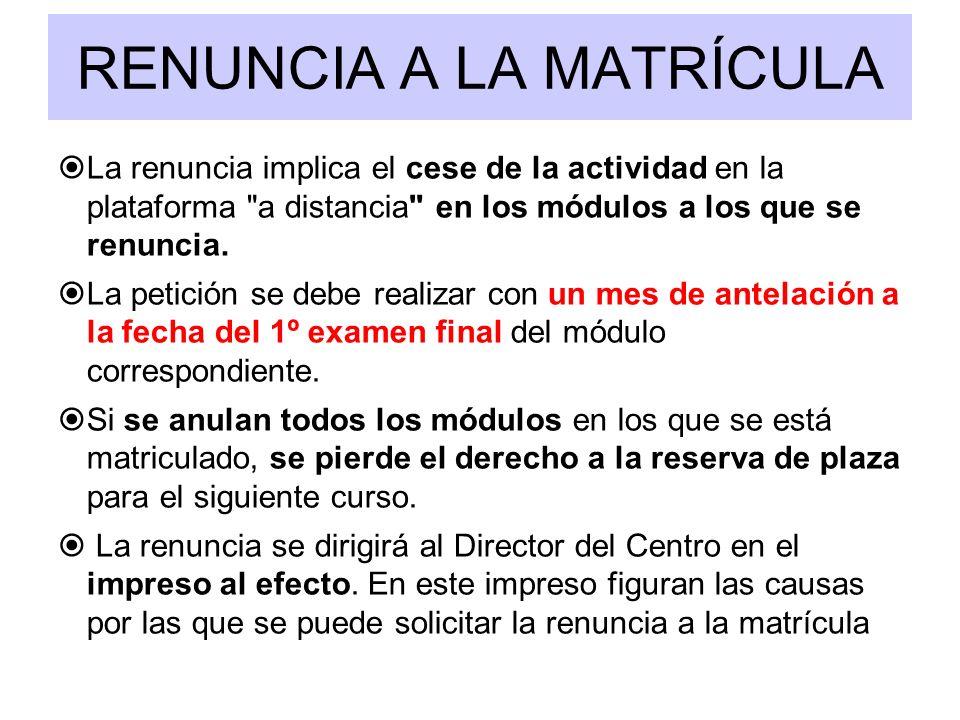 RENUNCIA A LA MATRÍCULA La renuncia implica el cese de la actividad en la plataforma a distancia en los módulos a los que se renuncia.