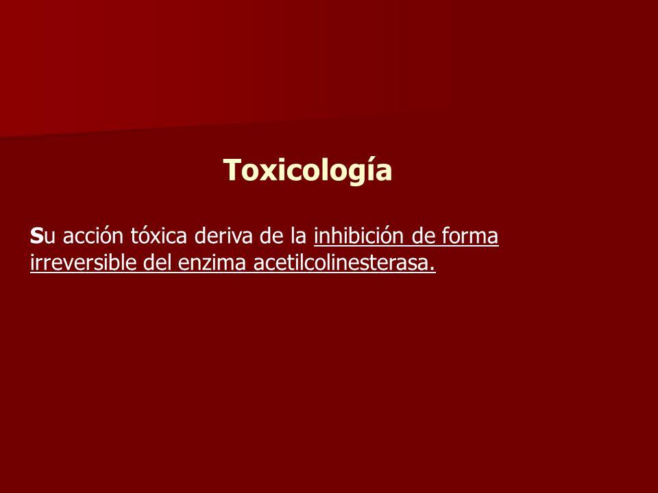 Toxicología Su acción tóxica deriva de la inhibición de forma irreversible del enzima acetilcolinesterasa.