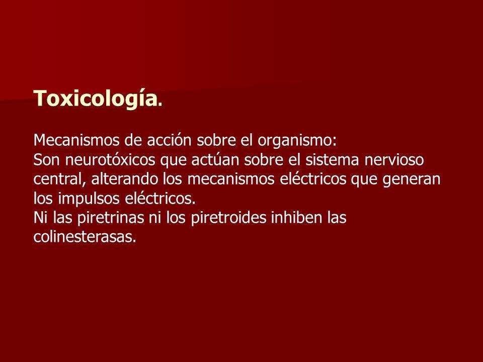 Toxicología. Mecanismos de acción sobre el organismo: Son neurotóxicos que actúan sobre el sistema nervioso central, alterando los mecanismos eléctric