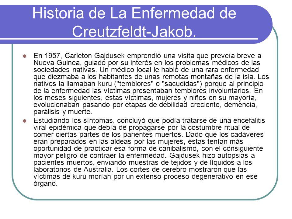 Historia de La Enfermedad de Creutzfeldt-Jakob. En 1957, Carleton Gajdusek emprendió una visita que preveía breve a Nueva Guinea, guiado por su interé