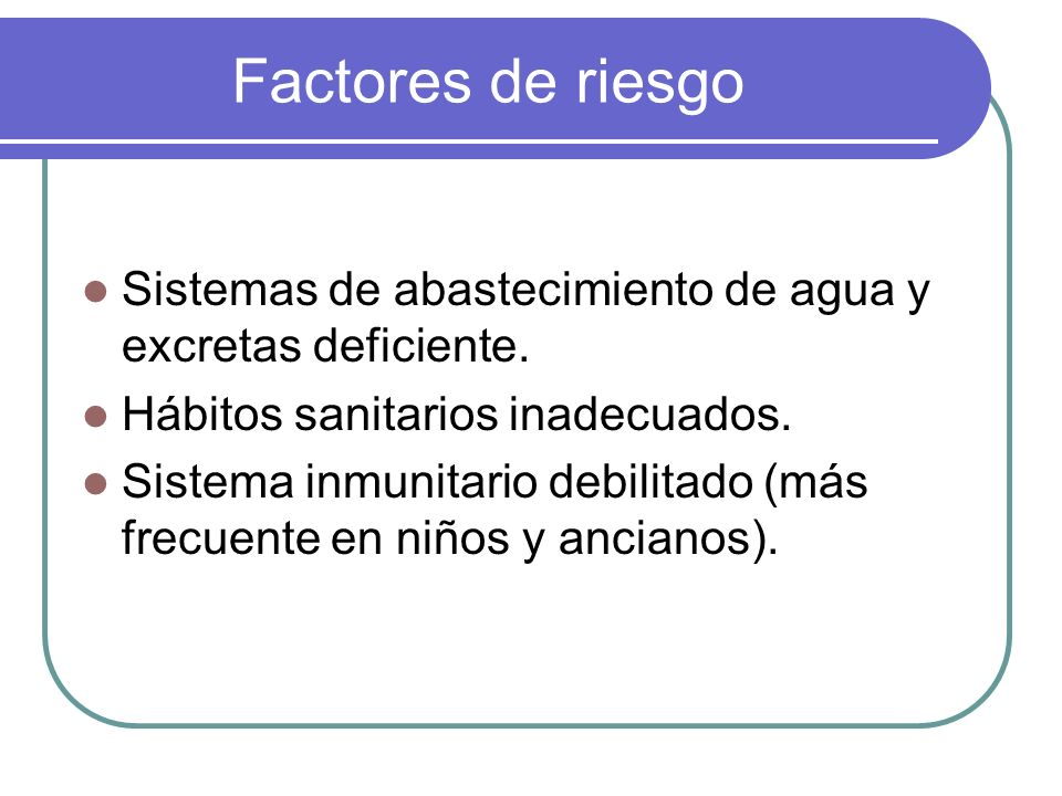 Factores de riesgo Sistemas de abastecimiento de agua y excretas deficiente. Hábitos sanitarios inadecuados. Sistema inmunitario debilitado (más frecu