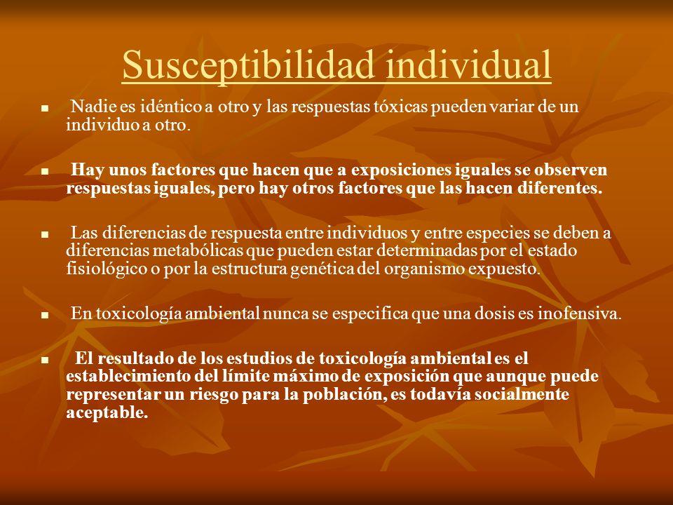 Susceptibilidad individual Nadie es idéntico a otro y las respuestas tóxicas pueden variar de un individuo a otro. Hay unos factores que hacen que a e
