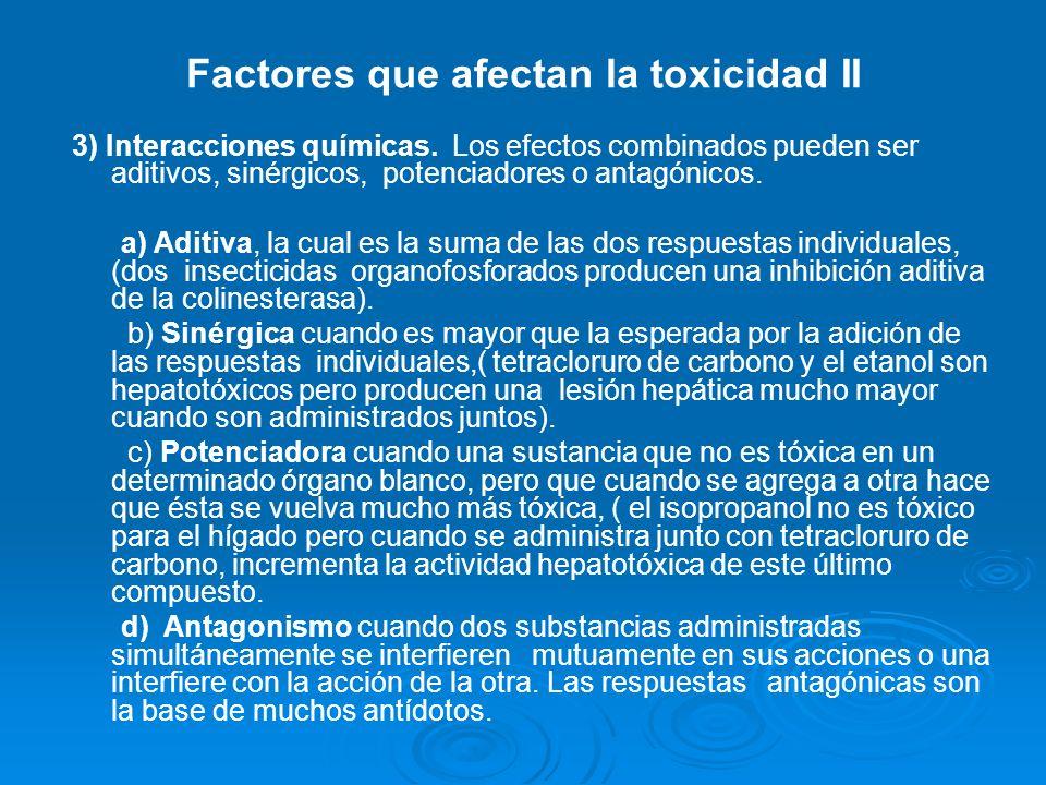 Factores que afectan la toxicidad II 3) Interacciones químicas. Los efectos combinados pueden ser aditivos, sinérgicos, potenciadores o antagónicos. a