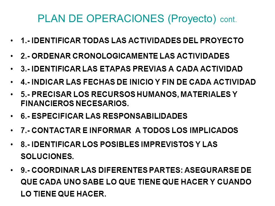 PLAN DE OPERACIONES (Proyecto) cont. 1.- IDENTIFICAR TODAS LAS ACTIVIDADES DEL PROYECTO 2.- ORDENAR CRONOLOGICAMENTE LAS ACTIVIDADES 3.- IDENTIFICAR L