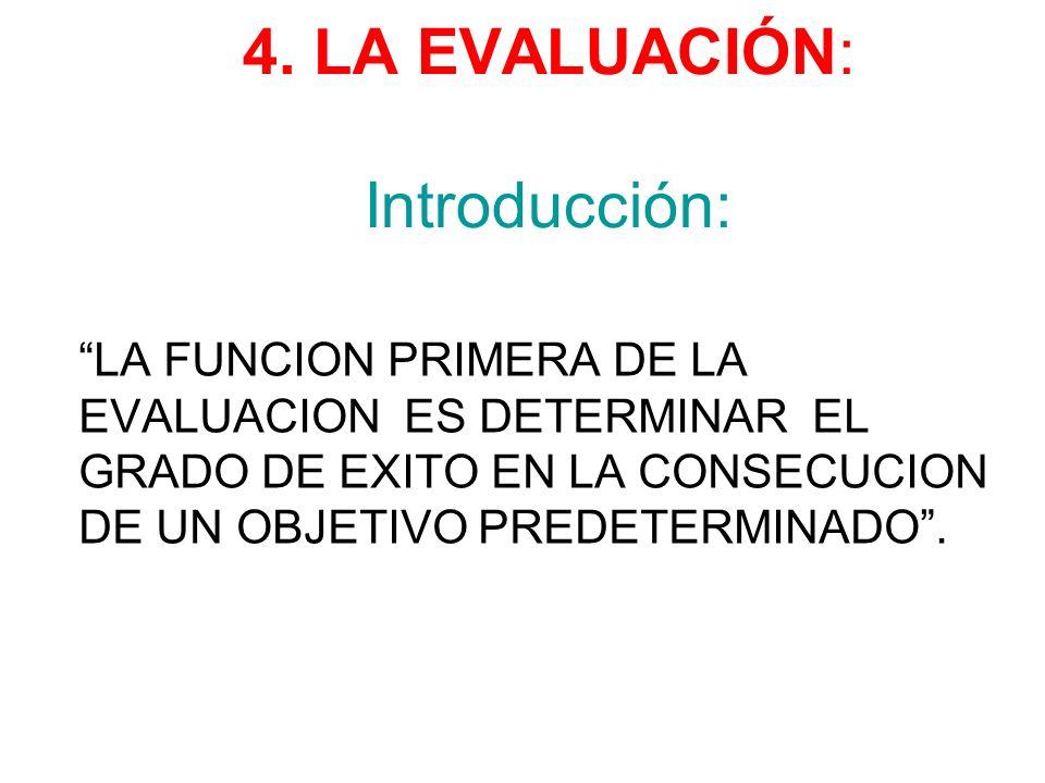 4. LA EVALUACIÓN: Introducción: LA FUNCION PRIMERA DE LA EVALUACION ES DETERMINAR EL GRADO DE EXITO EN LA CONSECUCION DE UN OBJETIVO PREDETERMINADO.