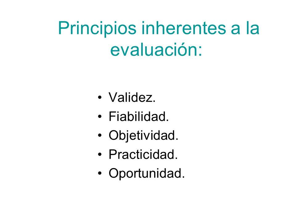 Principios inherentes a la evaluación: Validez. Fiabilidad. Objetividad. Practicidad. Oportunidad.