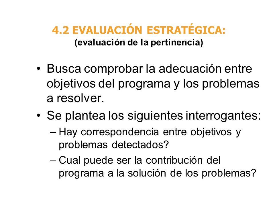 4.2 EVALUACIÓN ESTRATÉGICA: (evaluación de la pertinencia) Busca comprobar la adecuación entre objetivos del programa y los problemas a resolver. Se p