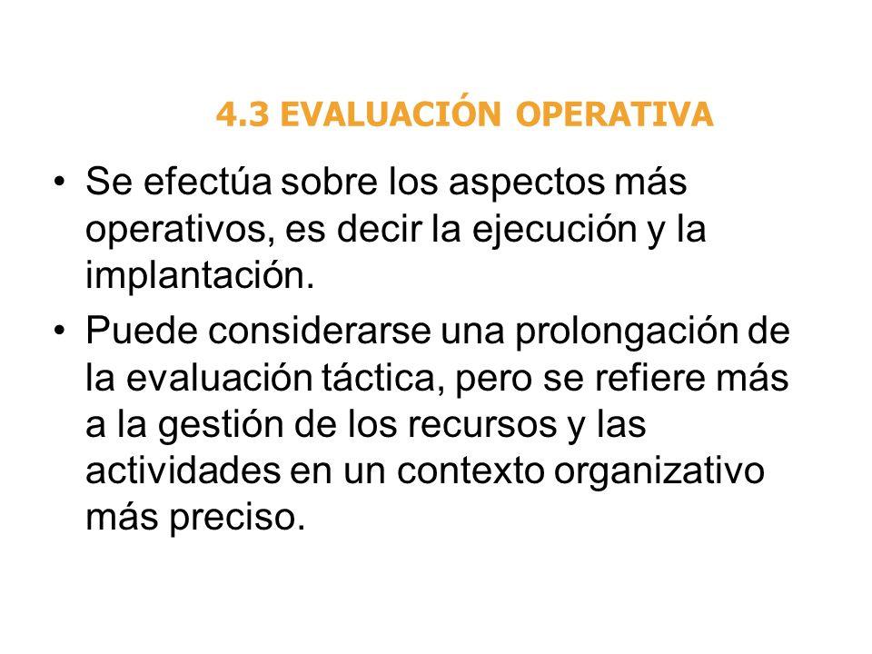 4.3 EVALUACIÓN OPERATIVA Se efectúa sobre los aspectos más operativos, es decir la ejecución y la implantación. Puede considerarse una prolongación de