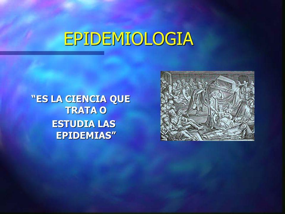ES LA CIENCIA QUE TRATA O ESTUDIA LAS EPIDEMIAS ESTUDIA LAS EPIDEMIAS EPIDEMIOLOGIA