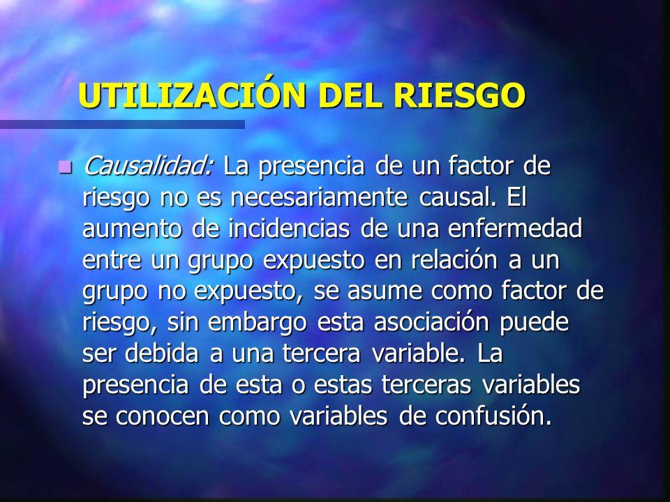 UTILIZACIÓN DEL RIESGO Causalidad: La presencia de un factor de riesgo no es necesariamente causal. El aumento de incidencias de una enfermedad entre