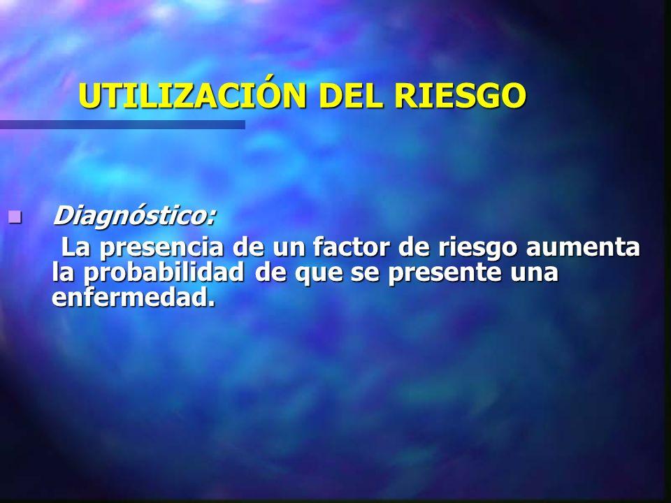 UTILIZACIÓN DEL RIESGO Diagnóstico: Diagnóstico: La presencia de un factor de riesgo aumenta la probabilidad de que se presente una enfermedad. La pre