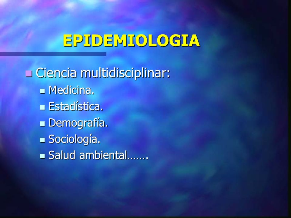 EPIDEMIOLOGIA Ciencia multidisciplinar: Ciencia multidisciplinar: Medicina. Medicina. Estadística. Estadística. Demografía. Demografía. Sociología. So