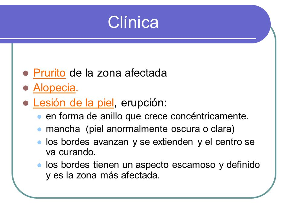 Clínica Prurito de la zona afectada Alopecia. Lesión de la piel, erupción: en forma de anillo que crece concéntricamente. mancha (piel anormalmente os