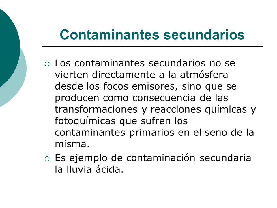 Contaminantes secundarios Los contaminantes secundarios no se vierten directamente a la atmósfera desde los focos emisores, sino que se producen como