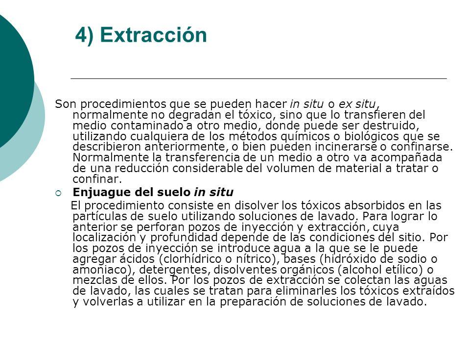 4) Extracción Son procedimientos que se pueden hacer in situ o ex situ, normalmente no degradan el tóxico, sino que lo transfieren del medio contamina