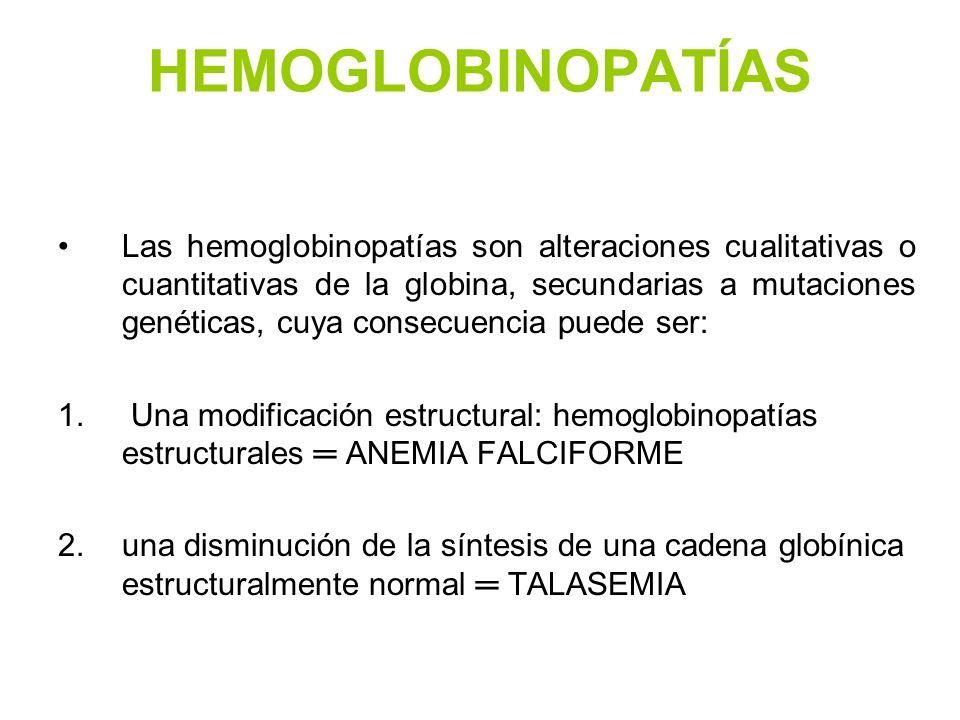 HEMOGLOBINOPATÍAS Las hemoglobinopatías son alteraciones cualitativas o cuantitativas de la globina, secundarias a mutaciones genéticas, cuya consecue