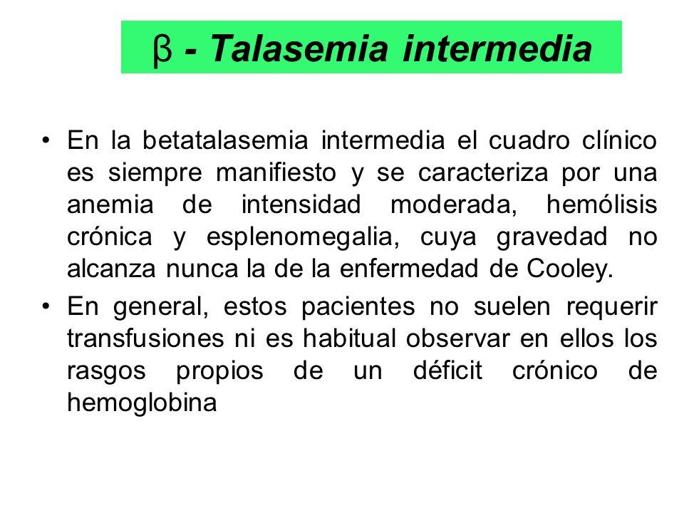 β - Talasemia intermedia En la betatalasemia intermedia el cuadro clínico es siempre manifiesto y se caracteriza por una anemia de intensidad moderada