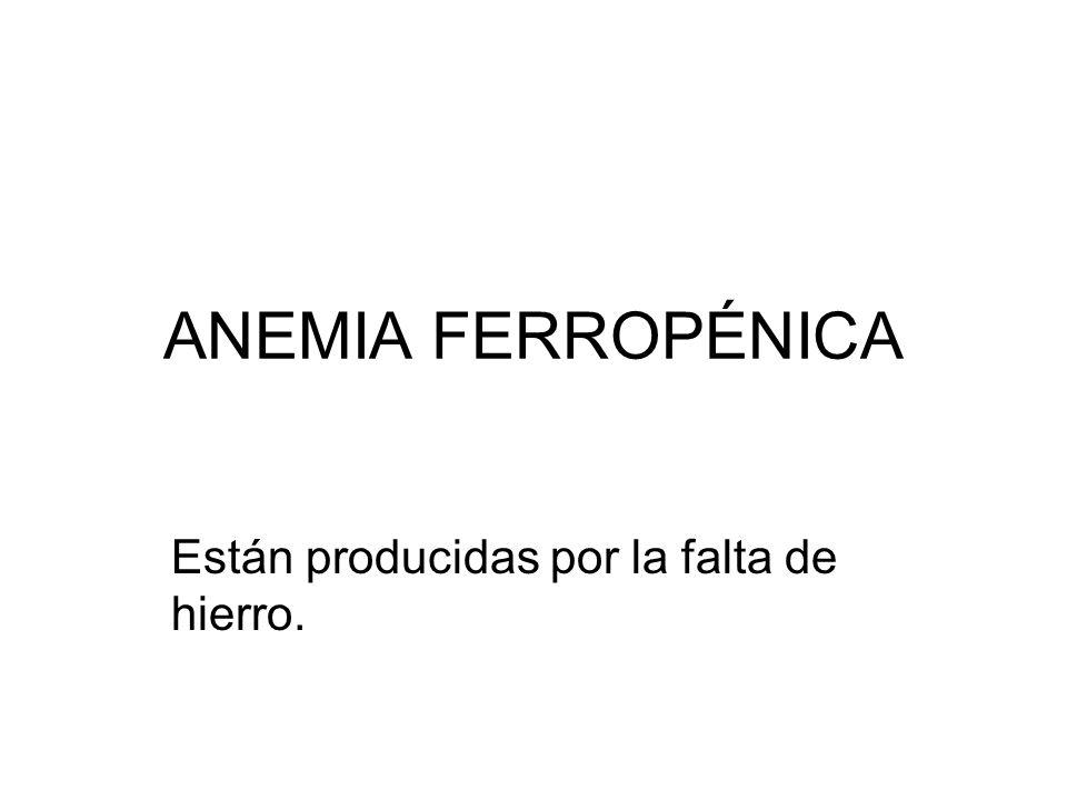 ANEMIA FERROPÉNICA Están producidas por la falta de hierro.