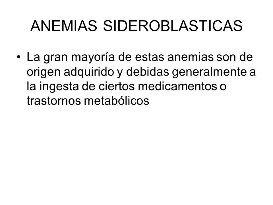 ANEMIAS SIDEROBLASTICAS La gran mayoría de estas anemias son de origen adquirido y debidas generalmente a la ingesta de ciertos medicamentos o trastor