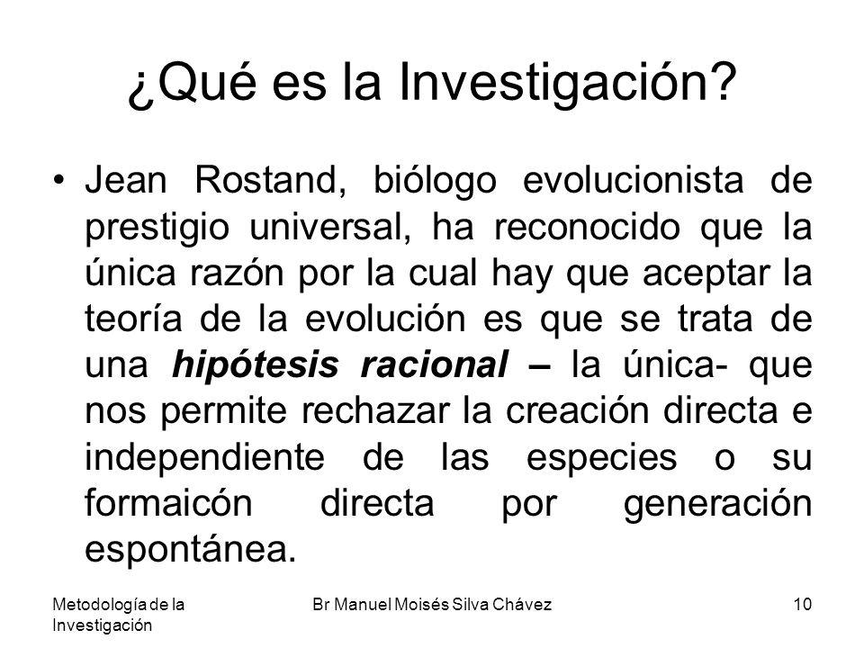 Metodología de la Investigación Br Manuel Moisés Silva Chávez10 ¿Qué es la Investigación? Jean Rostand, biólogo evolucionista de prestigio universal,