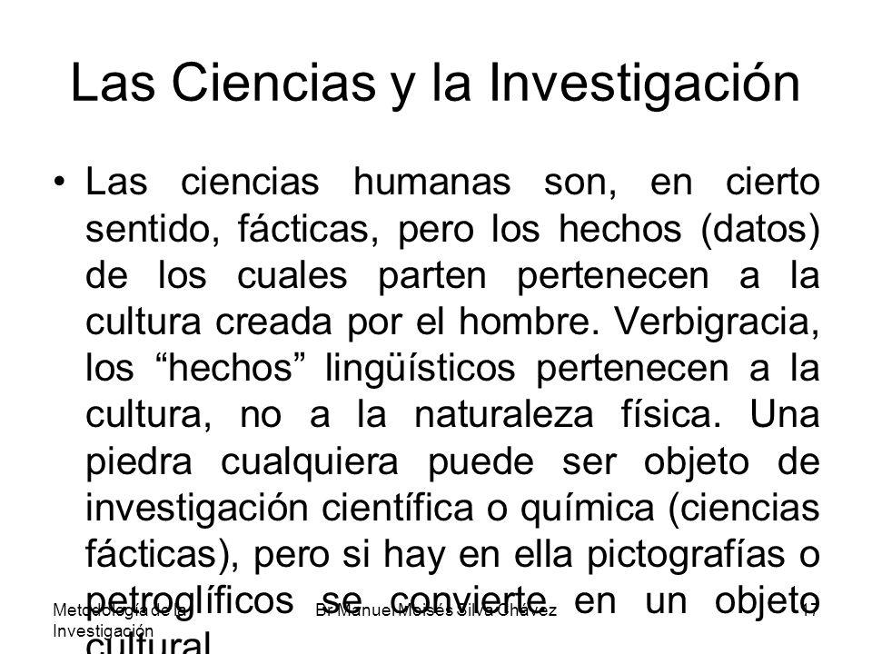 Metodología de la Investigación Br Manuel Moisés Silva Chávez17 Las Ciencias y la Investigación Las ciencias humanas son, en cierto sentido, fácticas,