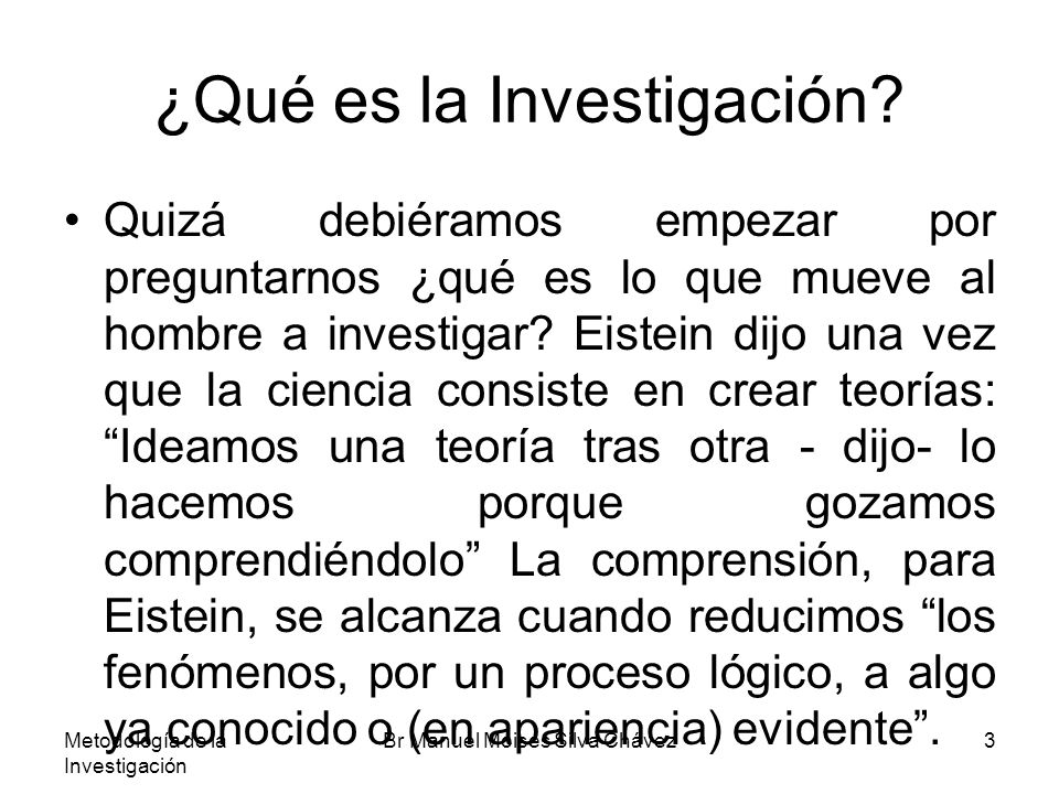 Metodología de la Investigación Br Manuel Moisés Silva Chávez3 ¿Qué es la Investigación? Quizá debiéramos empezar por preguntarnos ¿qué es lo que muev