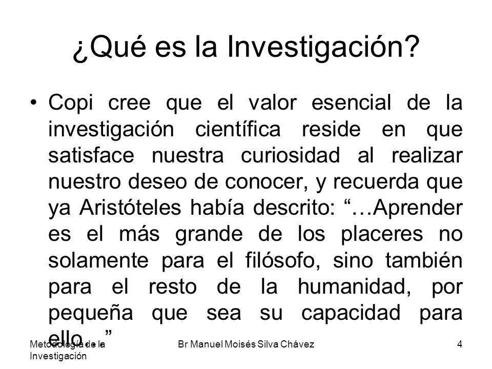 Metodología de la Investigación Br Manuel Moisés Silva Chávez15 Las Ciencias y la Investigación Los objetos de las ciencias formales son ideales, su método es la deducción y su criterio de verdad la consistencia o no contradicción de sus enunciados.