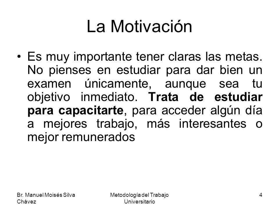 Br. Manuel Moisés Silva Chávez Metodología del Trabajo Universitario 4 La Motivación Es muy importante tener claras las metas. No pienses en estudiar